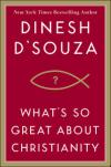 Dinesh D'Souza on <i>What's So Great About Christianity?</i>