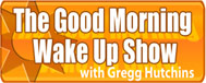 The Good Morning Wakeup Show with Gregg Hutchens