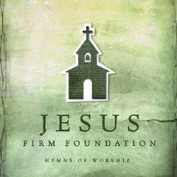 "Re-Imagined Hymns Album ""Jesus, Firm Foundation: Hymns of Worship"" Due March 5"