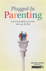Plugged-in Parenting&amp;#58; How to Raise Media-Savvy Kids with Love, Not War