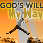 God&amp;#8217;s Will &amp;#8211; My Way