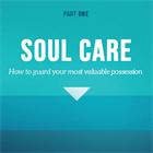 Soul Care: How to Guard Your Most Valuable Possession (Part 1)