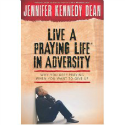 Live a Praying Life in Adversity by Jennifer Kennedy Dean