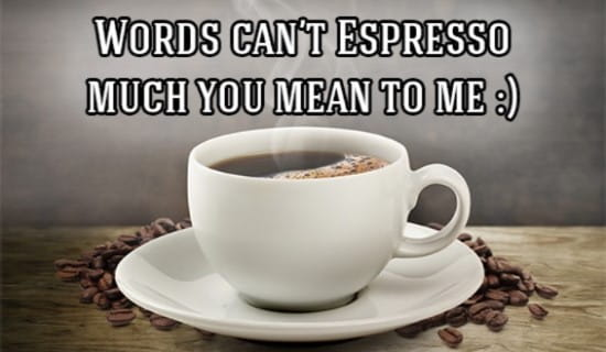 Words Can't Espresso much you mean to me!