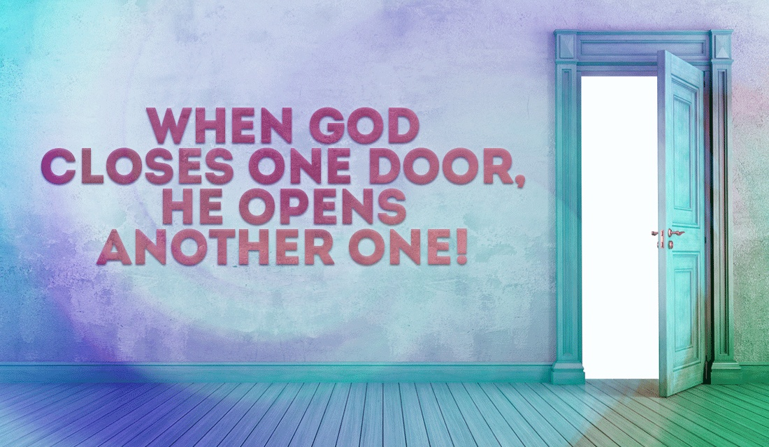 God doesn't close doors unless He has something much better in store!