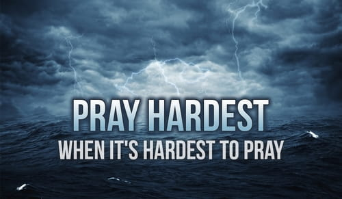 Pray Hardest When It's Hardest to Pray
