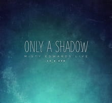 Worship Runs Deep on Misty Edwards' <i>Only a Shadow</i>