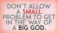 Don't Allow a Small Problem to Get in the Way of a Big God!