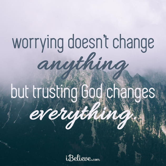 Worry Doesn't Change Anything, but Trusting God Changes Everything
