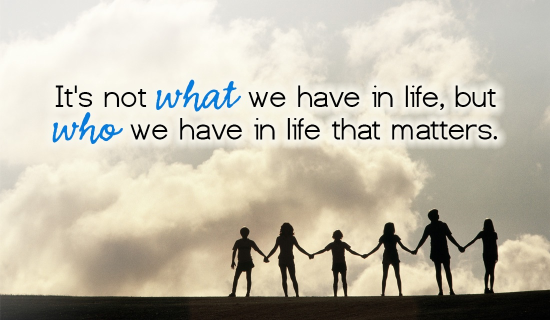 It's Not What We Have In Life, But Who