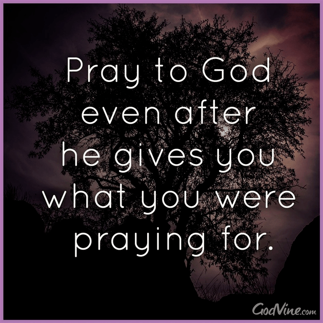 Pray Even After God Gives You What You Were Praying For