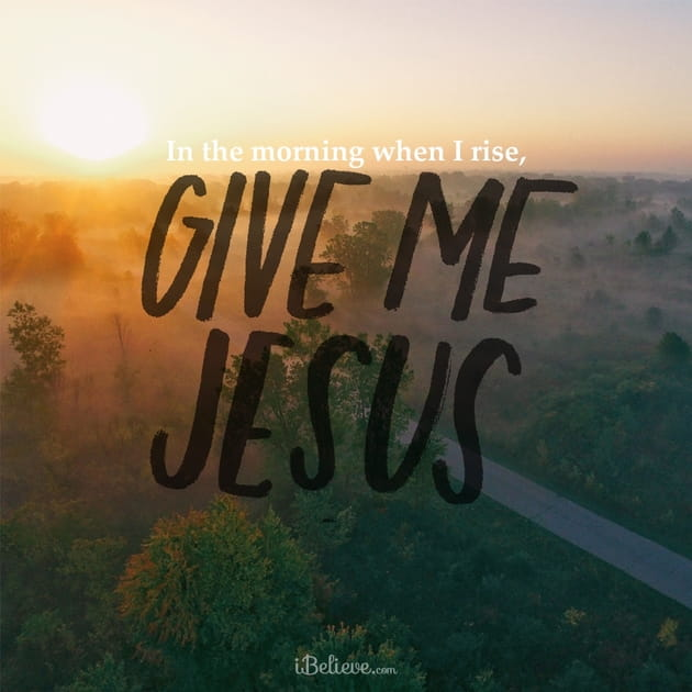 In the Morning When I Rise, Give Me Jesus!