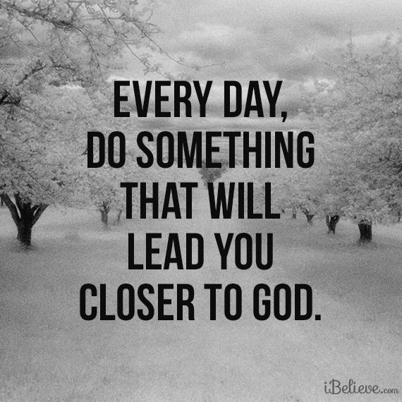 Every Day, Do Something That Will Lead You Closer to God