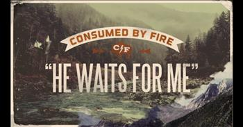 Consumed By Fire - He Waits For Me