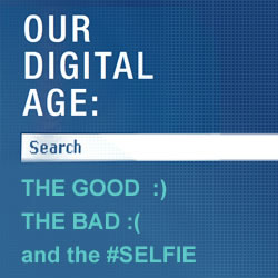 Our Digital Age: The Good, the Bad, and the Selfie