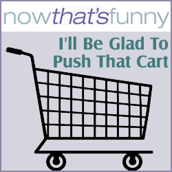 I'll Be Glad To Push That Cart