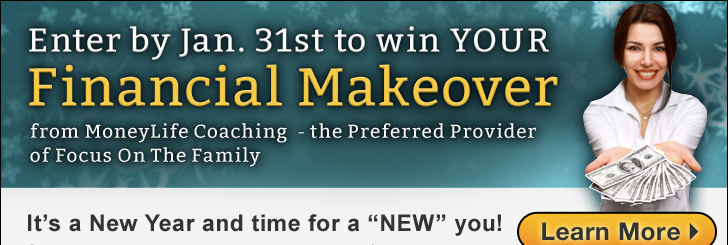 "Enter by January 31st to win YOUR Financial Makeover from MoneyLife Coaching - the Preferred Provider of Focus On The Family - It's a New Year and time for a ""NEW"" you! - Click here to learn more!"