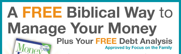 A FREE Biblical Way to Manage Your Money Plus Your FREE Debt Analysis Approved by Focus on the Family