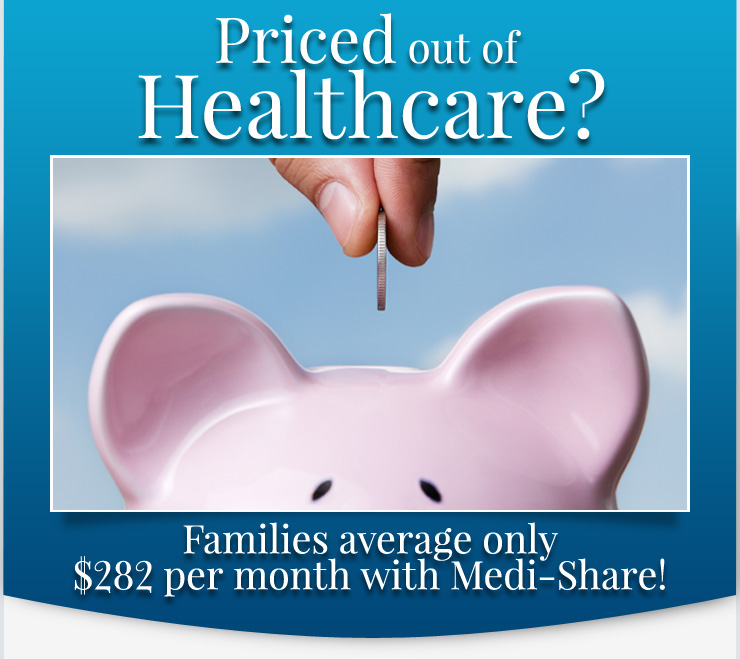 Priced out of Healthcare? Families average only $282 per month with Medi-Share!