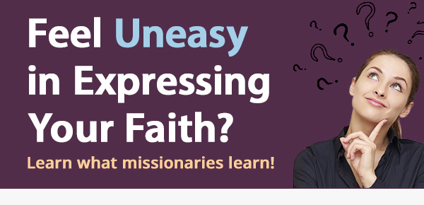 Feel Uneasy in Expressing Your Faith? Learn what missionaries learn!