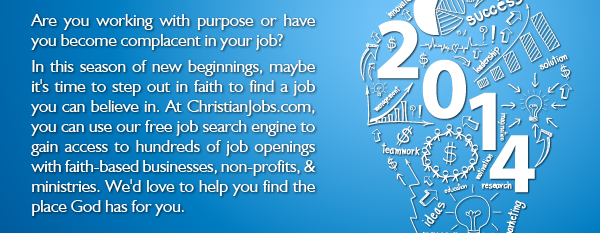 Are you working with purpose or have you become complacent in your job? In this season of new beginnings, maybe it's time to step out in faith to find a job you can believe in. At ChristianJobs.com, you can use our free job search engine to gain access to hundreds of job openings with faith-based businesses, non-profits, & ministries. We'd love to help you find the place God has for you.