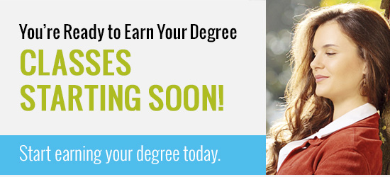 You're ready to earn your degree. Classes Starting Soon!