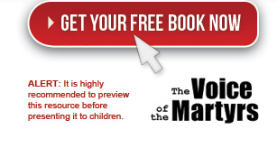 Click here to get your FREE book now from The Voice of the Martyrs - ALERT: It is highly recommended to preview this resource before presenting it to children.