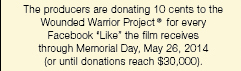 The producers are donating 10 cents to the Wounded Warrior Project for every Facebook Like the film receives through Memorial Day, May 26, 2014. (or until donations reach \$\30,000)